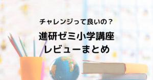 【口コミ】進研ゼミ小学講座レビューまとめ